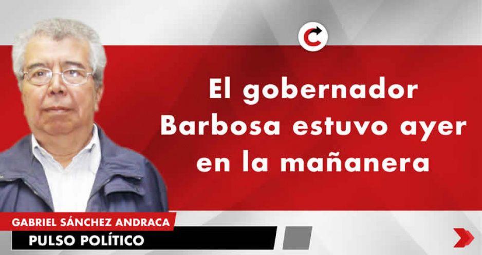 El gobernador Barbosa estuvo ayer en la mañanera
