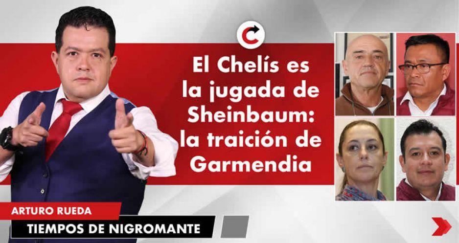 El Chelís es la jugada de Sheinbaum: la traición de Garmendia