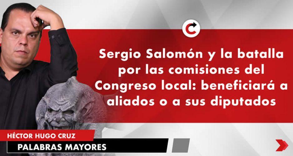 Sergio Salomón y la batalla por las comisiones del Congreso local: beneficiará a aliados o a sus diputados