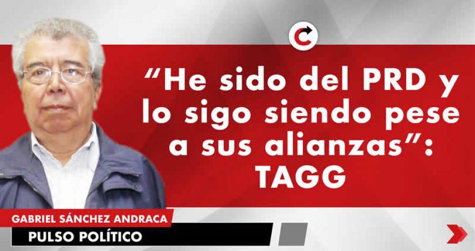 """""""He sido del PRD y lo sigo siendo pese a sus alianzas"""": TAGG"""
