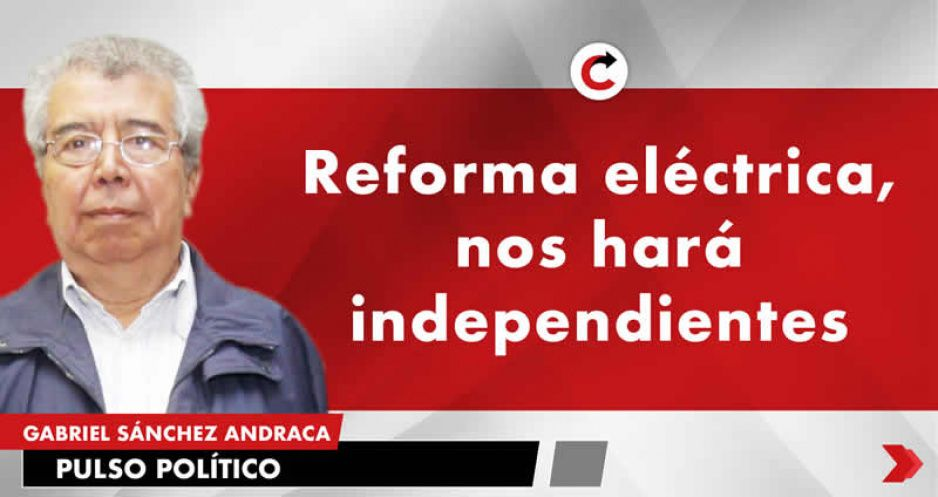Reforma eléctrica, nos hará independientes