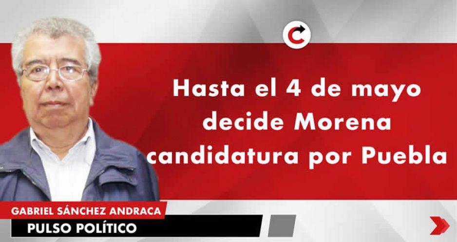Hasta el 4 de mayo decide Morena candidatura por Puebla
