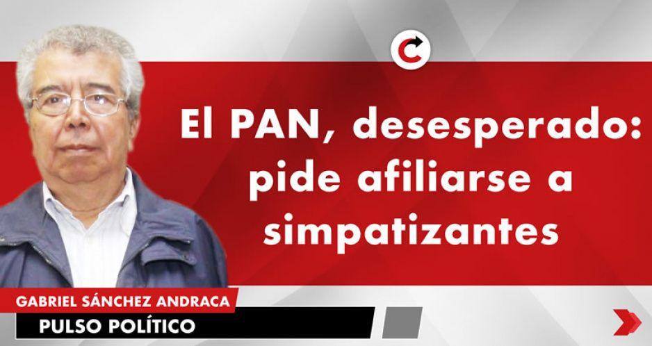 El PAN, desesperado: pide afiliarse a simpatizantes
