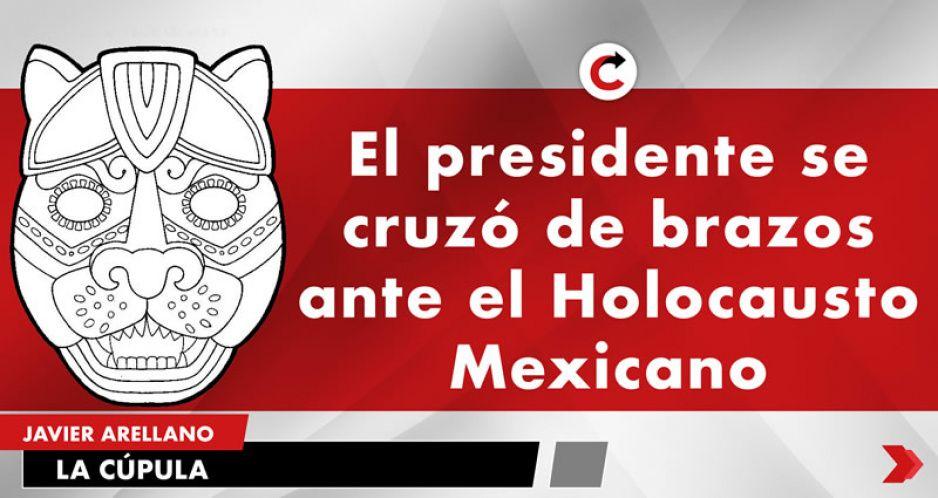 El presidente se cruzó de brazos ante el Holocausto Mexicano