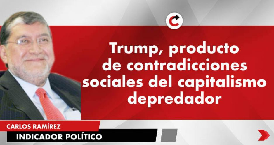 Trump, producto de contradicciones sociales del capitalismo depredador