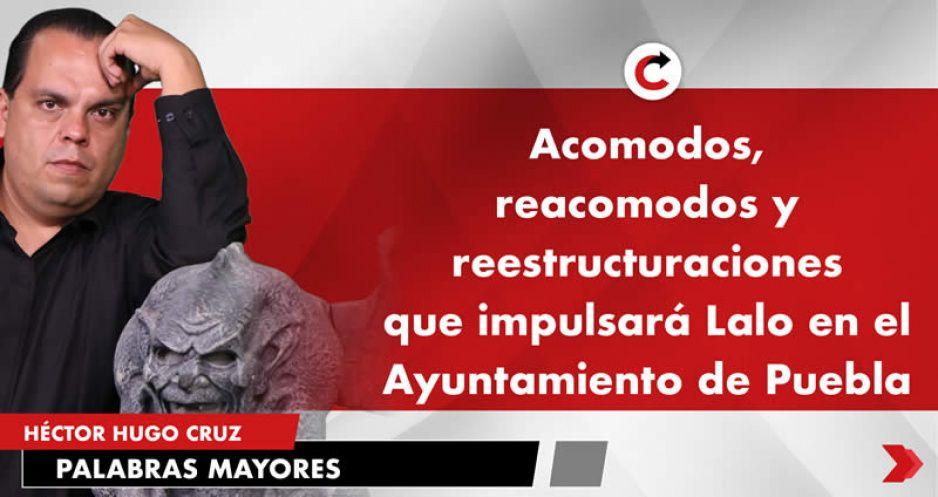 Acomodos, reacomodos y reestructuraciones que impulsará Lalo en el Ayuntamiento de Puebla