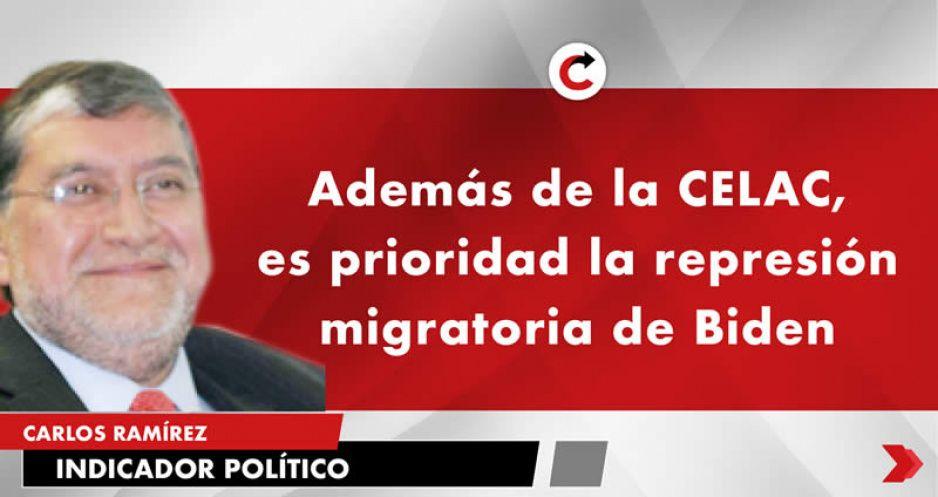 Además de la CELAC, es prioridad la represión migratoria de Biden