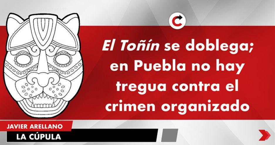 El Toñín se doblega; en Puebla no hay tregua contra el crimen organizado