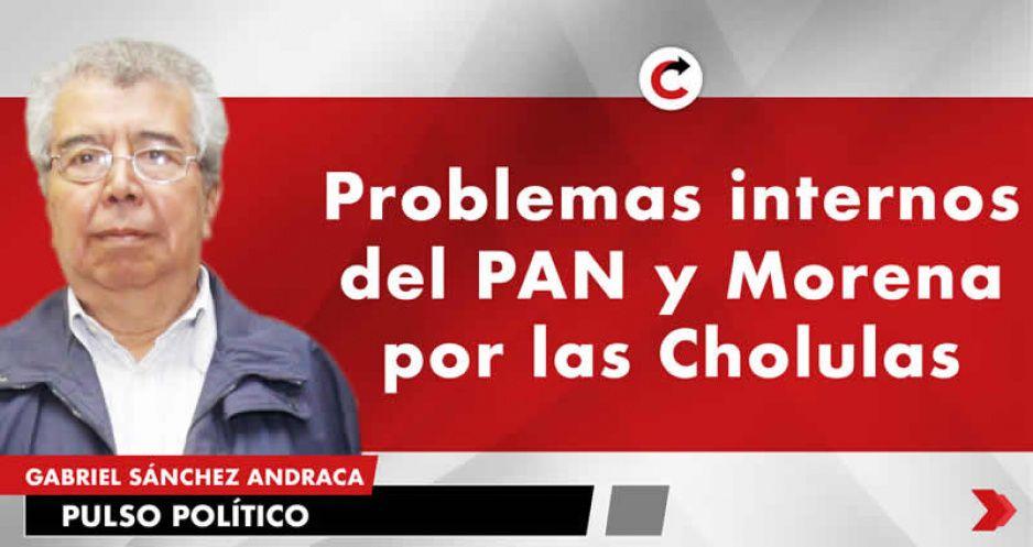 Problemas internos del PAN y Morena por las Cholulas