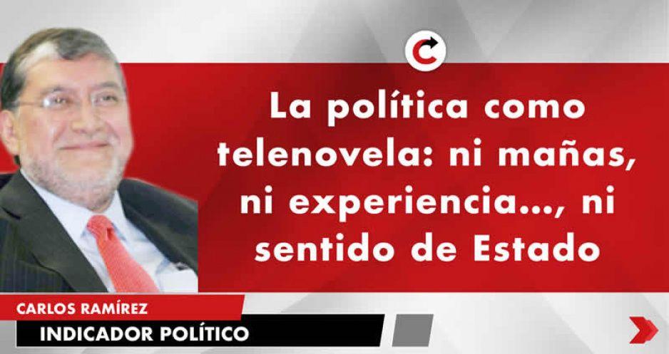 La política como telenovela: ni mañas, ni experiencia…, ni sentido de Estado