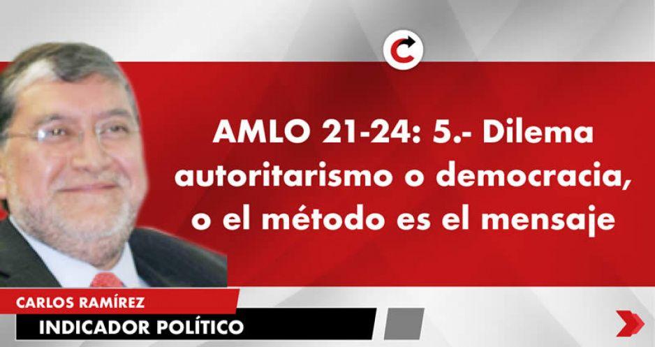 AMLO 21-24: 5.- Dilema autoritarismo o democracia, o el método es el mensaje