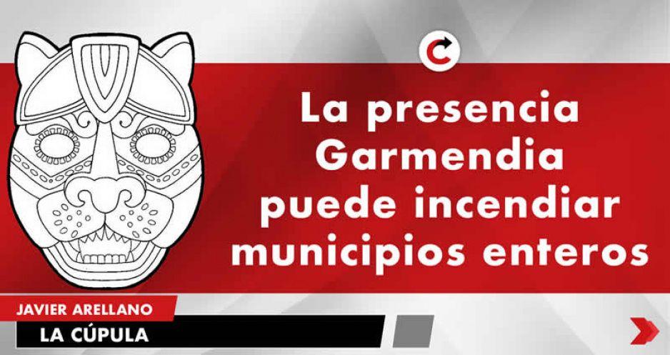 La presencia Garmendia puede incendiar municipios enteros