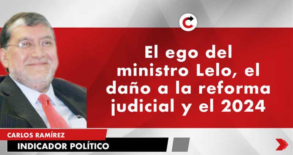 El ego del ministro Lelo, el daño a la reforma judicial y el 2024