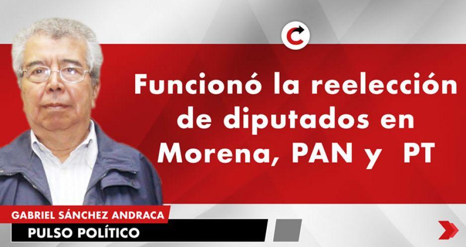 Funcionó la reelección de diputados en Morena, PAN y  PT