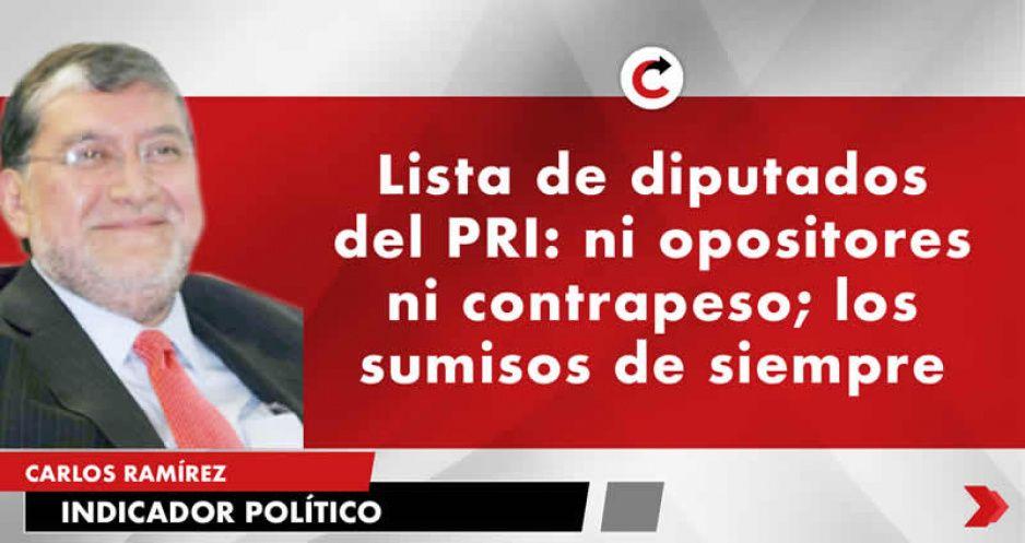 Lista de diputados del PRI: ni opositores ni contrapeso; los sumisos de siempre