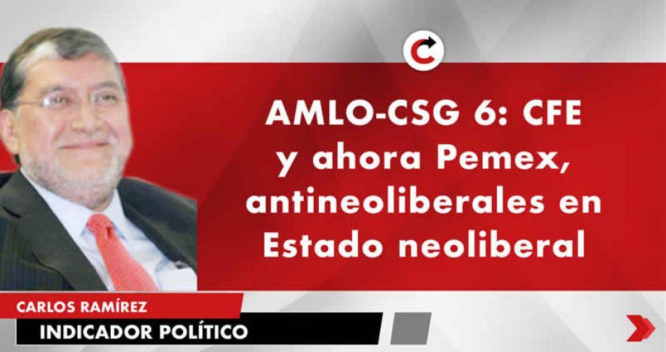 AMLO-CSG 6: CFE y ahora Pemex, antineoliberales en Estado neoliberal