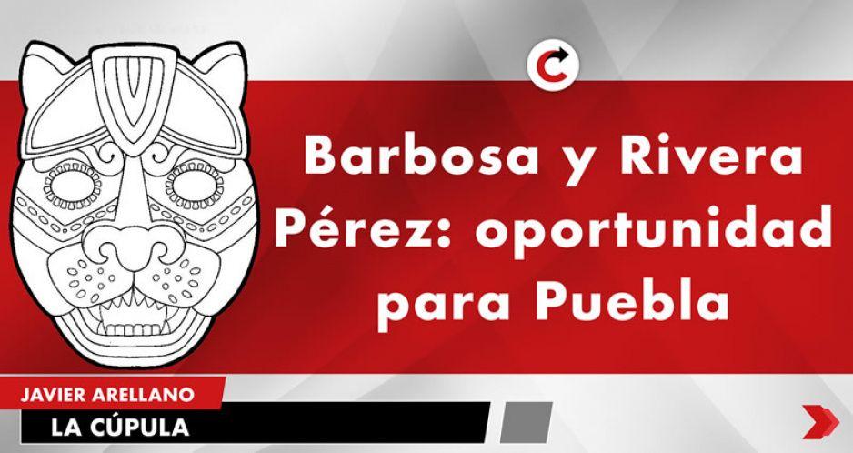 Barbosa y Rivera Pérez: oportunidad para Puebla