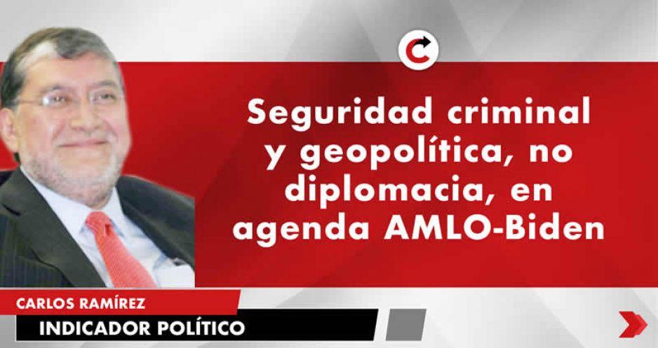 Seguridad criminal y geopolítica, no diplomacia, en agenda AMLO-Biden