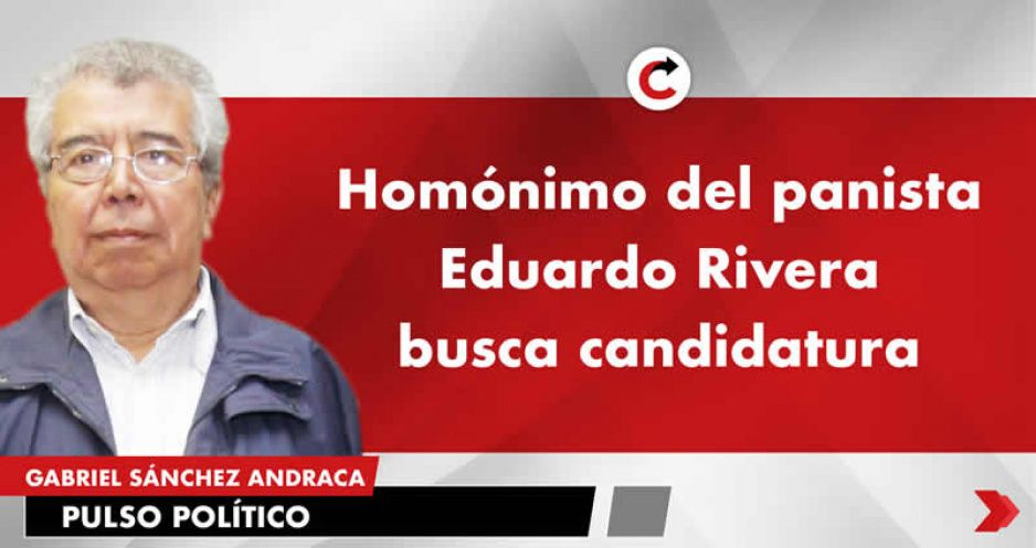 Homónimo del panista Eduardo Rivera busca candidatura