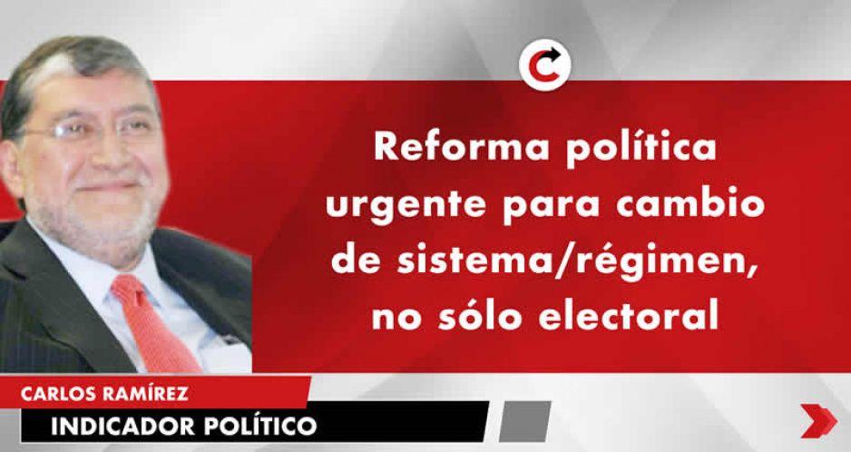 Reforma política urgente para cambio de sistema/régimen, no sólo electoral