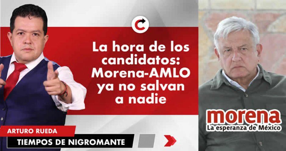 La hora de los candidatos: Morena-AMLO ya no salvan a nadie