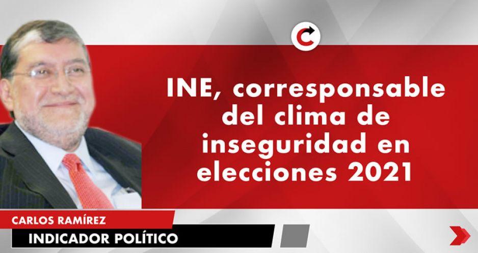 INE, corresponsable del clima de inseguridad en elecciones 2021