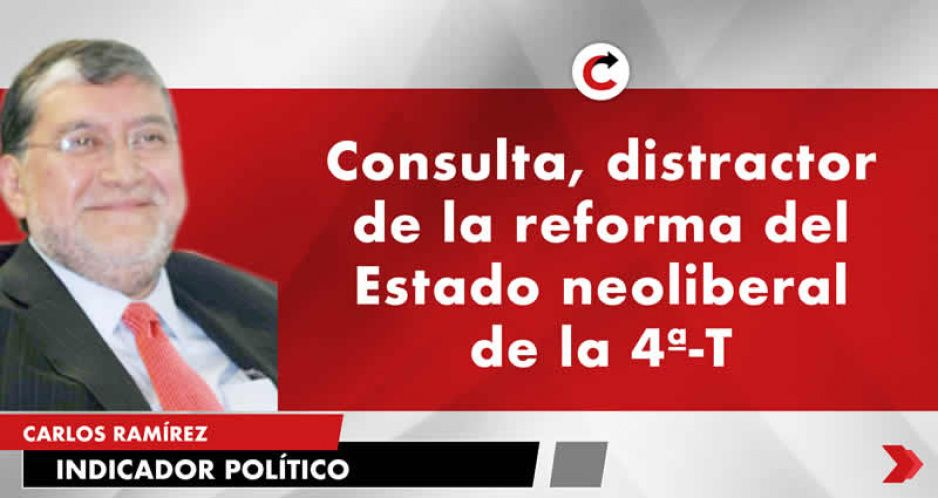 Consulta, distractor de la reforma del Estado neoliberal de la 4ª-T