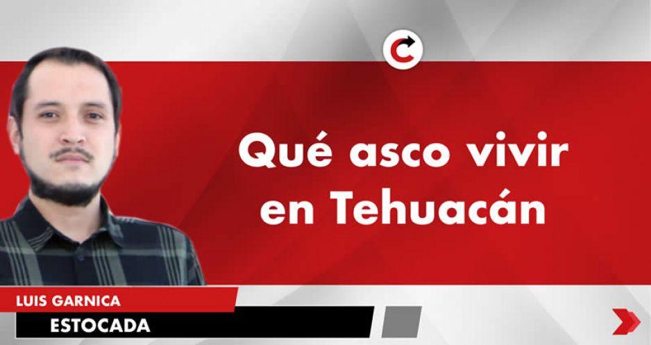 Qué asco vivir en Tehuacán