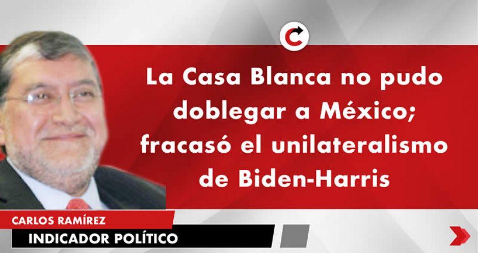 La Casa Blanca no pudo doblegar a México; fracasó el unilateralismo de Biden-Harris
