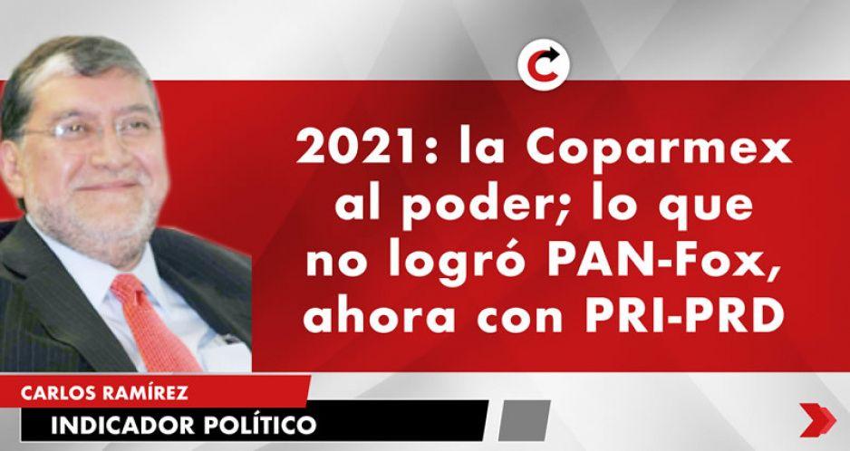 2021: la Coparmex al poder; lo que no logró PAN-Fox, ahora con PRI-PRD