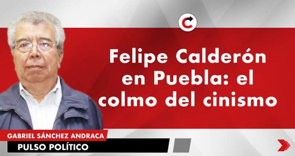 Felipe Calderón en Puebla: el colmo del cinismo