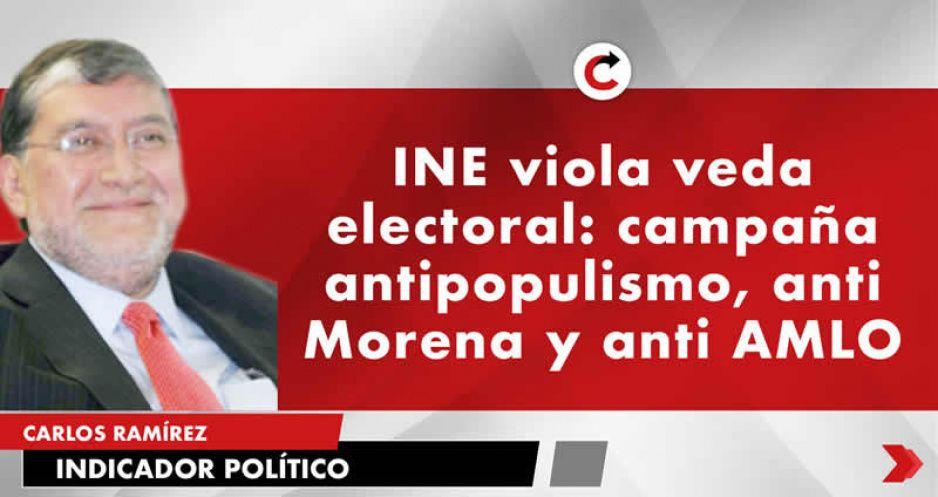 INE viola veda electoral: campaña antipopulismo, anti Morena y anti AMLO