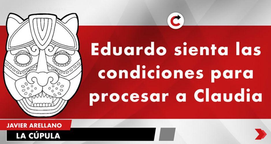 Eduardo sienta las condiciones para procesar a Claudia
