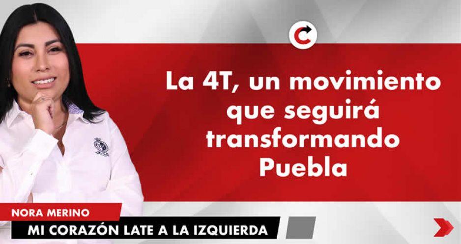 La 4t un movimiento que seguirá transformando Puebla.