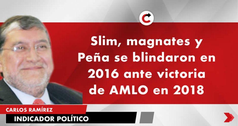 Slim, magnates y Peña se blindaron en 2016 ante victoria de AMLO en 2018