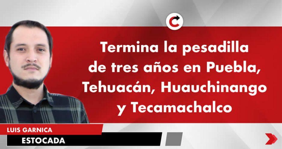 Termina la pesadilla de tres años en Puebla, Tehuacán, Huauchinango y Tecamachalco