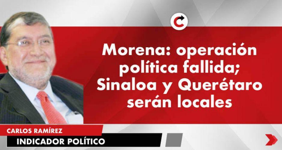 Morena: operación política fallida; Sinaloa y Querétaro serán locales
