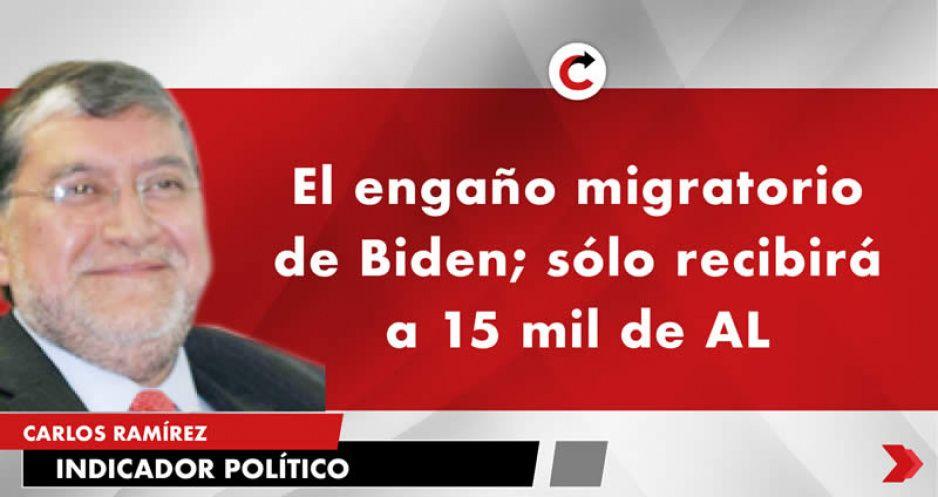 El engaño migratorio de Biden; sólo recibirá a 15 mil de AL