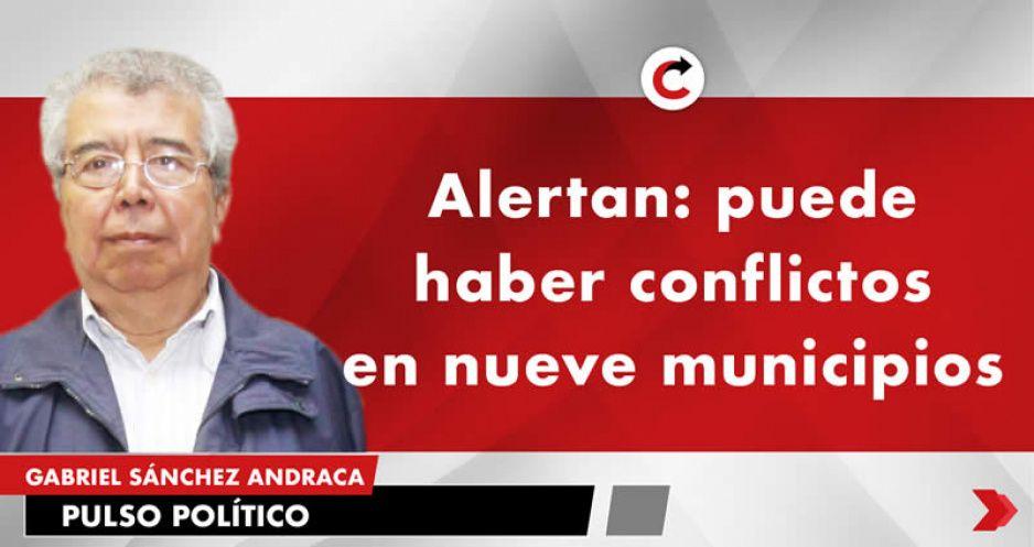 Alertan: puede haber conflictos en nueve municipios