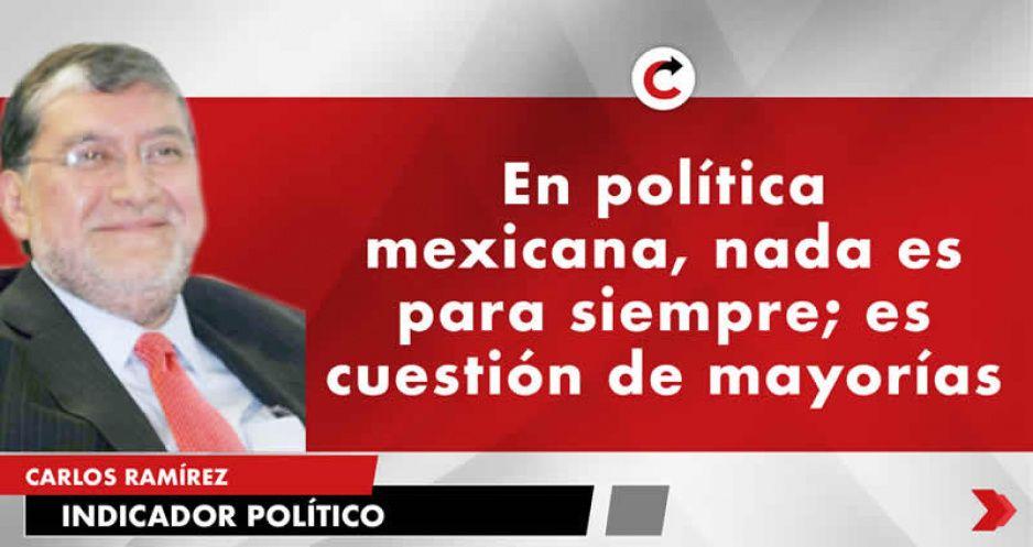 En política mexicana, nada es para siempre; es cuestión de mayorías