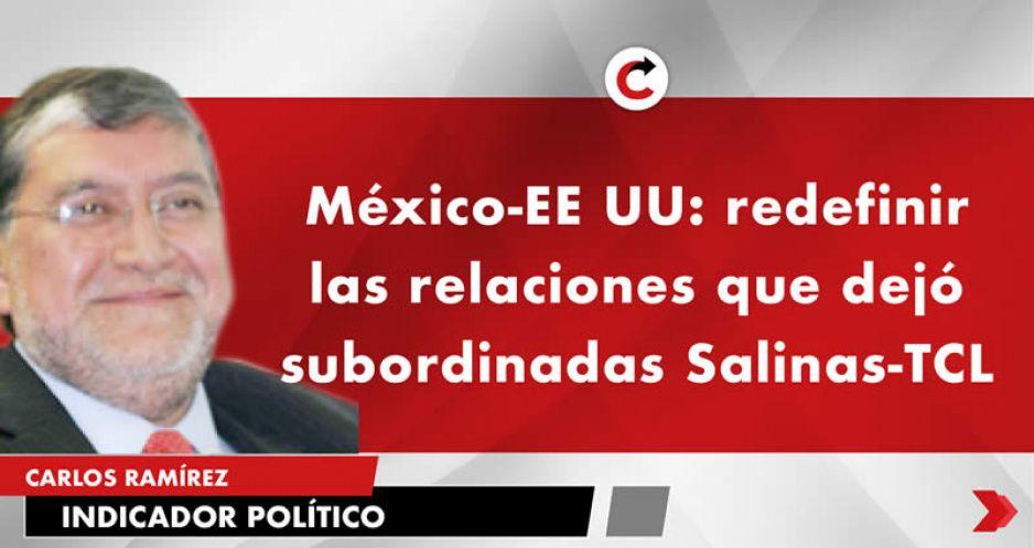 México-EE UU: redefinir las relaciones que dejó subordinadas Salinas-TCL