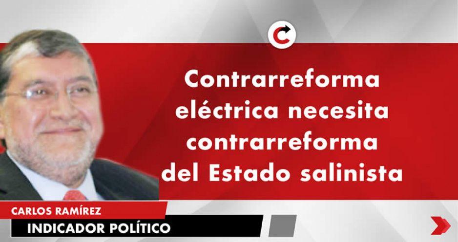 Contrarreforma eléctrica necesita contrarreforma del Estado salinista