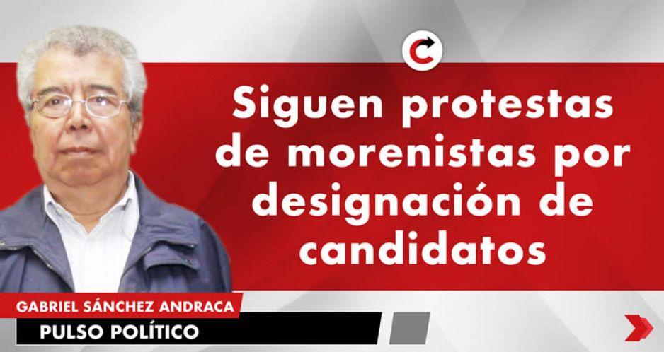 Siguen protestas de morenistas por designación de candidatos