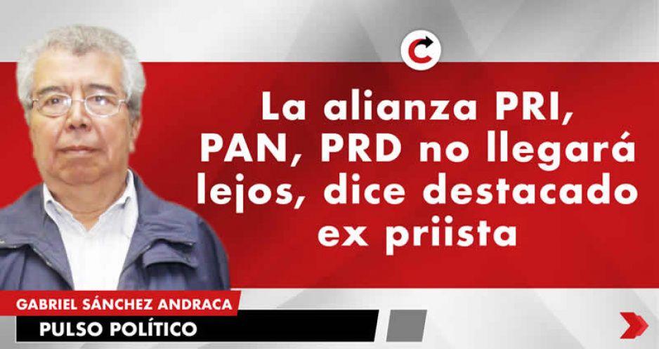 La alianza PRI, PAN, PRD no llegará lejos, dice destacado ex priista