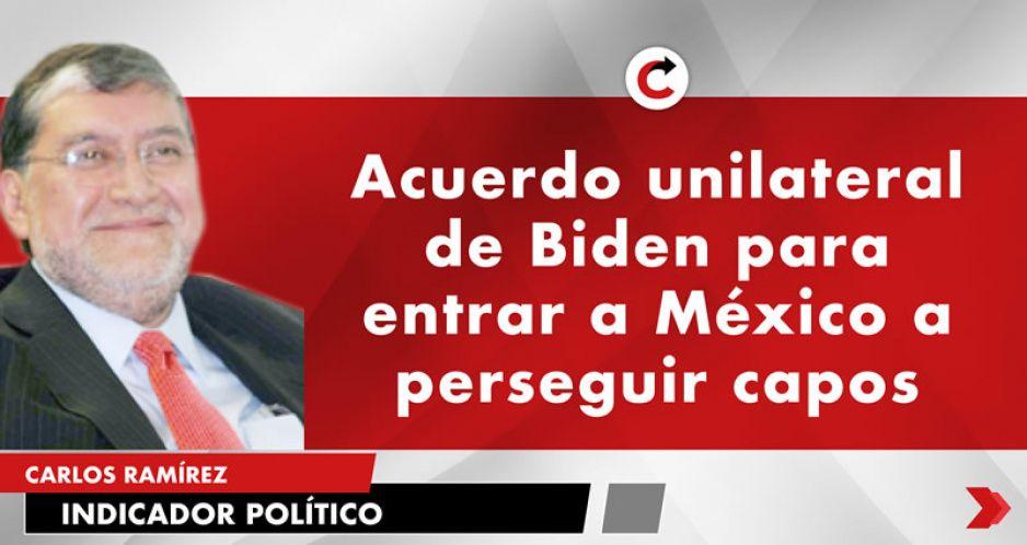 Acuerdo unilateral de Biden para entrar a México a perseguir capos