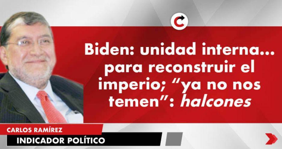 """Biden: unidad interna… para reconstruir el imperio; """"ya no nos temen"""": halcones"""