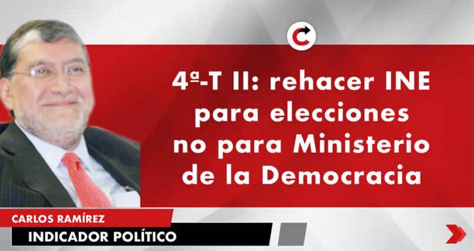 4ª-T II: rehacer INE para elecciones no para Ministerio de la Democracia