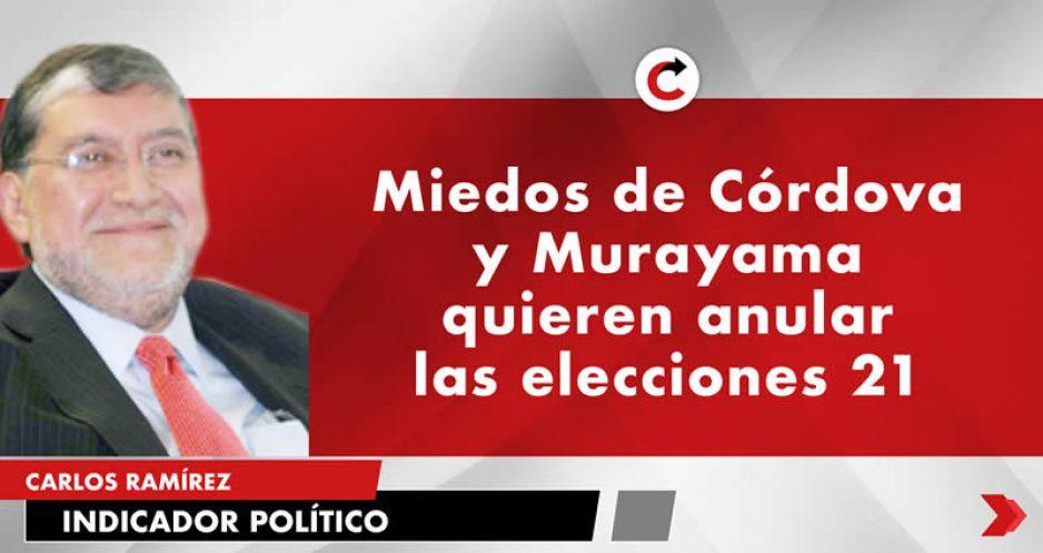 Miedos de Córdova y Murayama quieren anular las elecciones 21