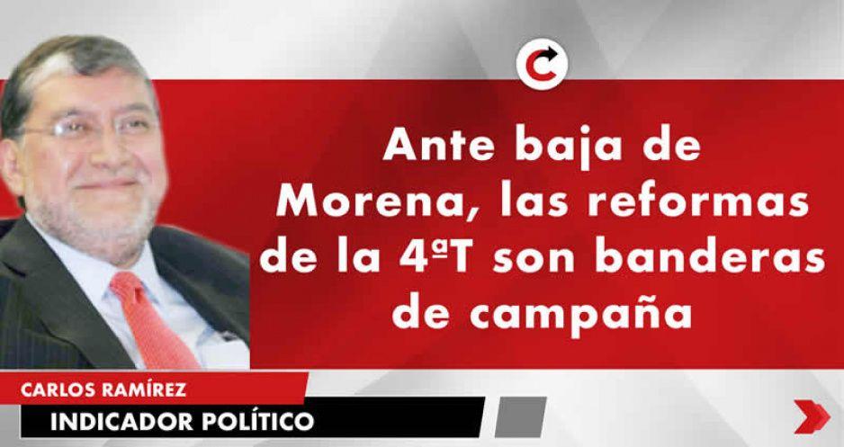 Ante baja de Morena, las reformas de la 4ªT son banderas de campaña