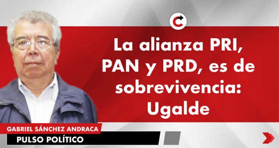 La alianza PRI, PAN y PRD, es de sobrevivencia: Ugalde